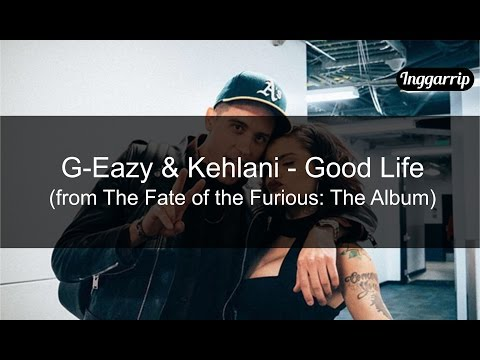 G-Eazy & Kehlani - Good Life (from The Fate Of The Furious: The Album) [LYRICS VIDEO By Inggarrip]
