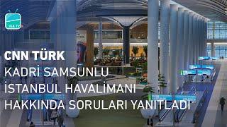 CNN Türk | Kadri Samsunlu, İstanbul Havalimanı Hakkında Soruları Yanıtladı.