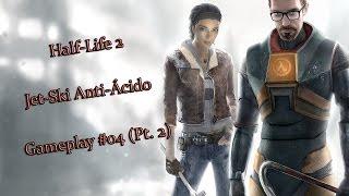 Jet-ski anti-ácido! Half Life 2 Gameplay #04 (Parte 2)
