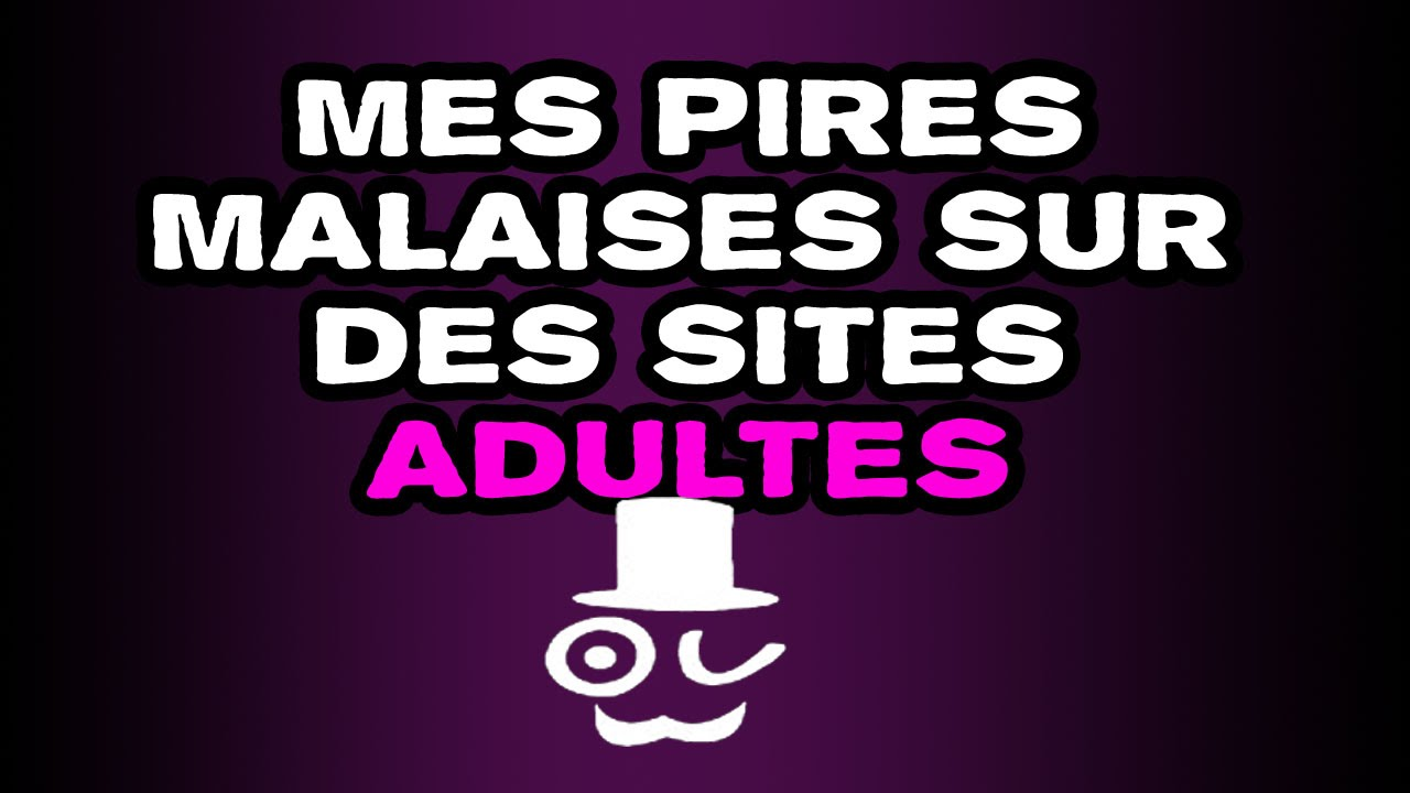 MES PIRES MALAISES SUR DES SITES ADULTES