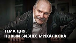 Новый бизнес Никиты Михалкова. Тема дня