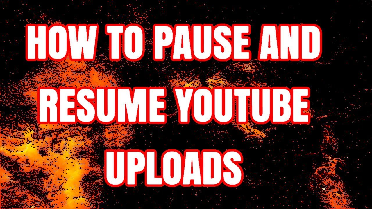 how to pause and resume youtube video uploads 2019