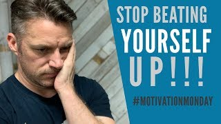 Stop Beating Yourself Up!!!