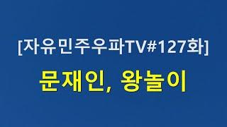 [자유민주우파TV#127화] 문재인 왕놀이