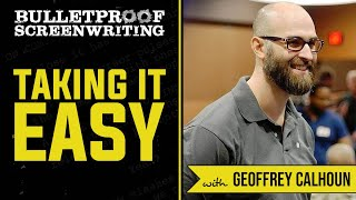 Taking It Easy on Yourself with Geoffrey Calhoun  // Bulletproof Screenwriting Show