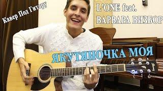 L'ONE feat. ВАРВАРА ВИЗБОР - ЯКУТЯНОЧКА МОЯ (Кавер Под Гитару)/ Якутяночка на Гитаре
