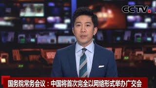 [中国新闻] 国务院常务会议:中国将首次完全以网络形式举办广交会 | CCTV中文国际