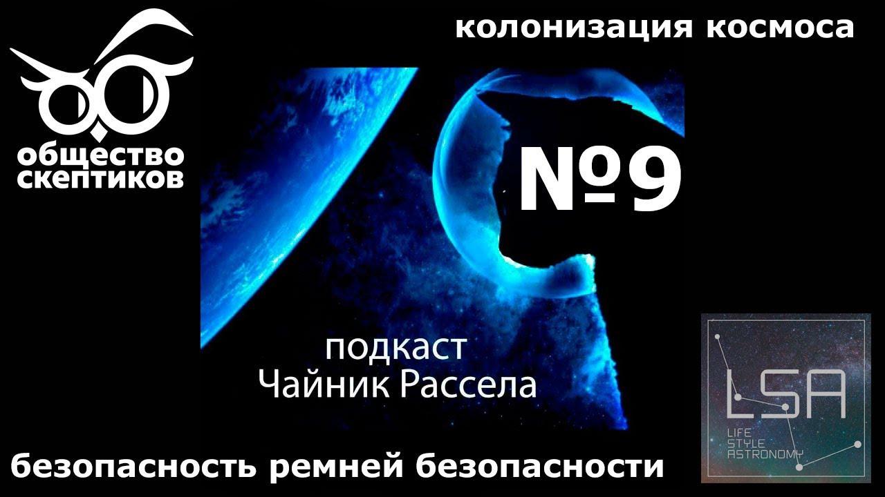 Чайник Рассела - 009 (Колонизация космоса, беседы о мышлении, ремни безопасности)