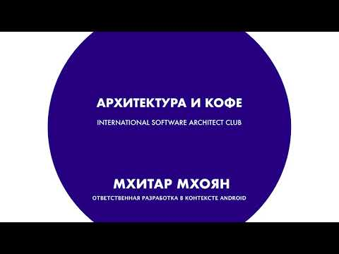 Архитектура и кофе №22. Мхитар Мхоян. Ответственная разработка в контексте Android