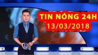 Trực tiếp ⚡ Tin Tức 24h Mới Nhất hôm nay 13-03-2018  | Tin Nóng 24H