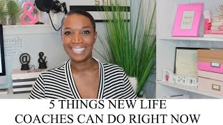 5 Things New Life Coaches Can Do Right Now