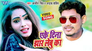 एके दिना झार देबू का | #Video_Song | #Kanhiya Singh,Aadya Shakti | New Bhojpuri 2021 Song