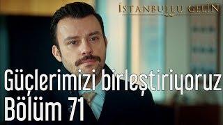 İstanbullu Gelin 71. Bölüm - Güçlerimizi Birleştiriyoruz
