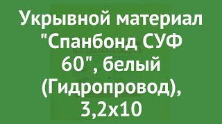 Укрывной материал Спанбонд СУФ 60, белый (Гидропровод), 3,2х10 обзор ХЛ003183