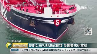 [国际财经报道]热点扫描 伊朗公布扣押油轮视频 英国要求伊放船| CCTV财经