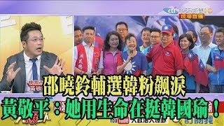【精彩】邵曉鈴輔選韓粉飆淚 黃敬平:她用生命在挺韓國瑜!