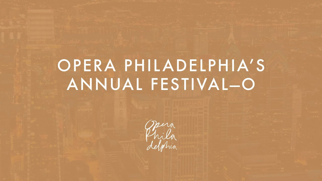 Opera Philadelphia's Annual Festival–O
