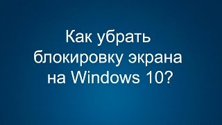 Как убрать блокировку экрана на Windows 10?