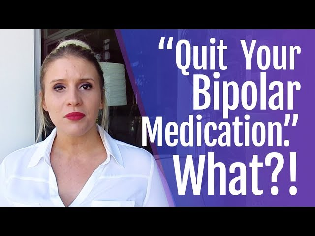 Quit Your Bipolar Medication. Say What?!