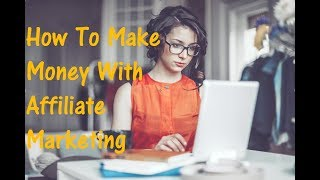 How To Make Money With Affiliate Marketing (For Beginners No Experience Required)