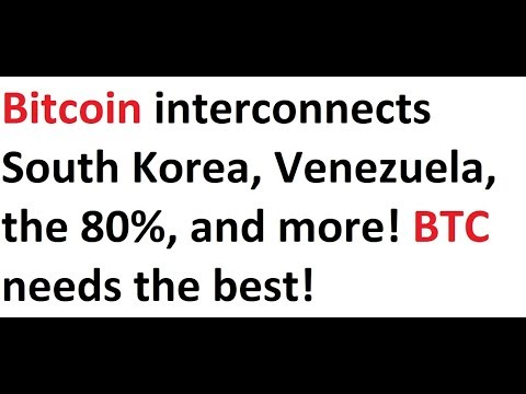 Bitcoin Interconnects South Korea, Venezuela, The 80%, And More! BTC Needs The Best!