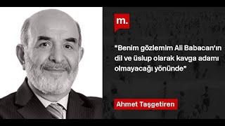 """Ahmet Taşgetiren: """"Benim gözlemim Ali Babacan'ın dil ve üslup olarak kavga adamı olmayacağı yönünde"""""""