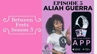 Between Frets Season 5 Ep 5 - Meet Aliah Guerra