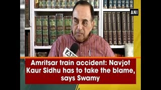 Amritsar train accident: Navjot Kaur Sidhu has to take the blame, says Swamy - #ANI News