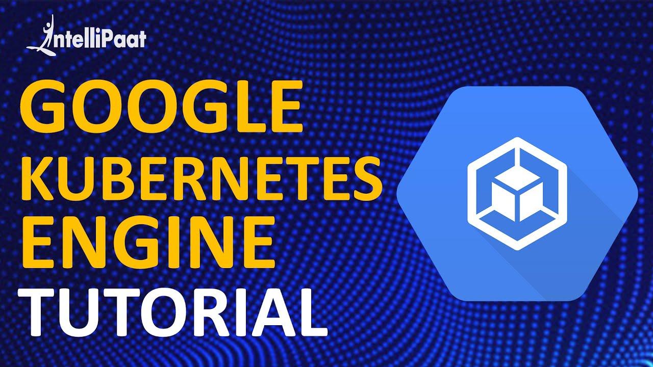 Google Kubernetes Engine Tutorial | Kubernetes and Google Container Engine | Intellipaat