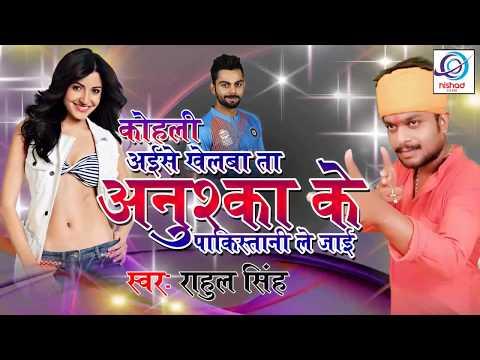 विराट कोहली पर गाया गया गाना - कोहली खेलबा ना ता अनुश्का के पाकिस्तानी ले जाई - Rahul Singh