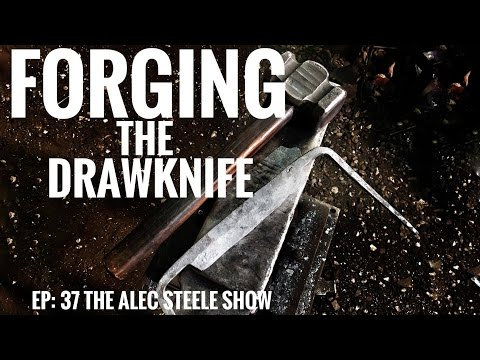 FORGING A DRAWKNIFE!!! Episode 37: The Alec Steele Show!!