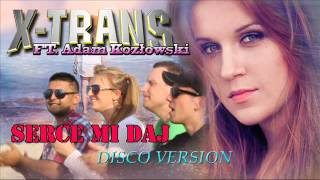Serce mi daj - X-TRANS ft. Adam Kozłowski - Disco Version