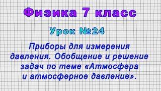 Физика 7 класс (Урок№24 - Приборы для давления. Обобщение и решение - «Атмосфера и атм. давление».)