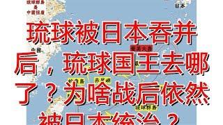 琉球被日本吞并后,琉球国王去哪了?为啥战后依然被日本统治?