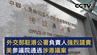 外交部驻港公署负责人强烈谴责美参议院通过涉港议案 | CCTV