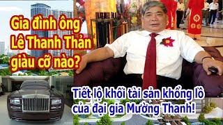 Gia đình ông Lê Thanh Thản giàu cỡ nào? Tiết lộ khối tài sản khổng lồ của đại gia Mường Thanh
