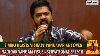 Simbu Blasts Vishal's Pandavar Ani Over Nadigar Sangam Issue : Sensational Speech spl tamil hot news video 07-10-2015 Thanthi TV
