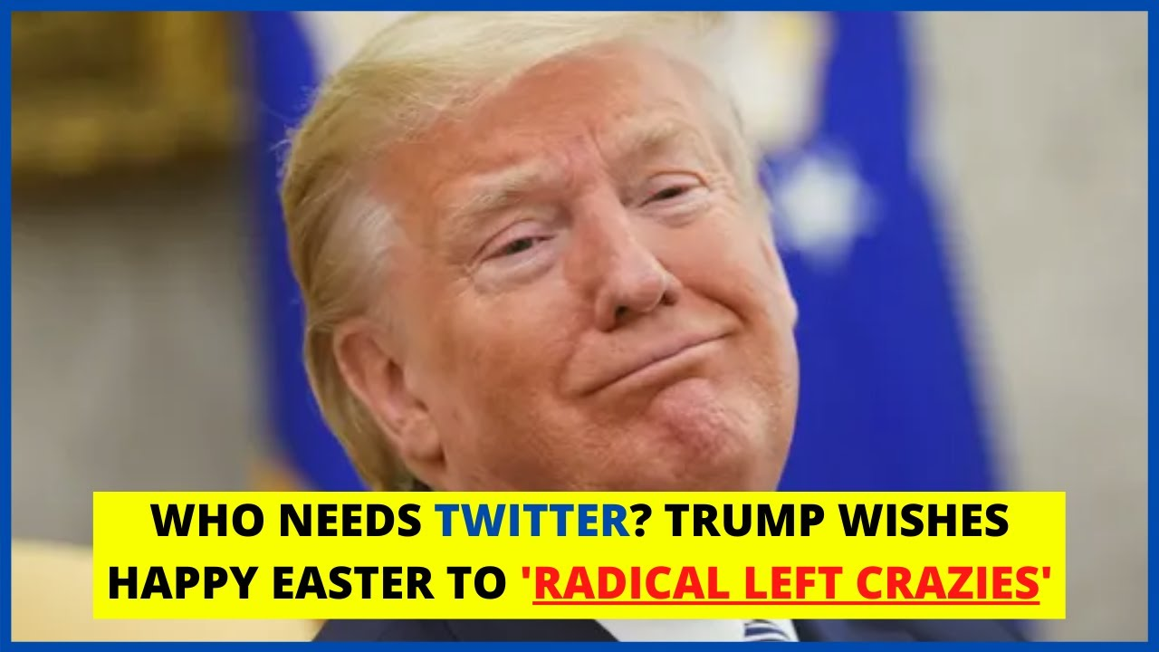 Trump Wishes 'Happy Easter to Radical Left Crazies' Who 'Want To ...
