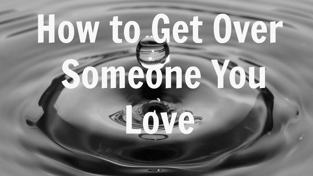 how to get over someone you love