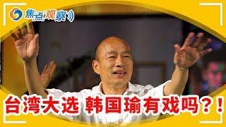 台湾2020大选 谁会当选?!韩国瑜其人 当选的可能性有多大?!|焦点观察 Jan 10,2020