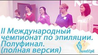 II Международный чемпионат по эпиляции. Полуфинал. Санкт-Петербург (полная версия).