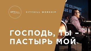 Господь, Ты – Пастырь Мой| CityHill Worship