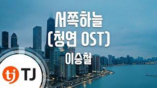[TJ노래방 / 여자키] 서쪽하늘(청연OST) - 이승철 (The western sky - Lee Seoung Chul ) / TJ Karaoke