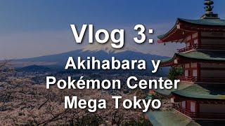[VLOG 3] Akihabara y Pokémon Center Mega Tokyo