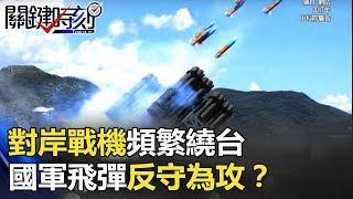 對岸戰機頻繁繞台 國軍「新三彈」計劃外毀滅型飛彈反守為攻!? 關鍵時刻 20171225-2 馬西屏