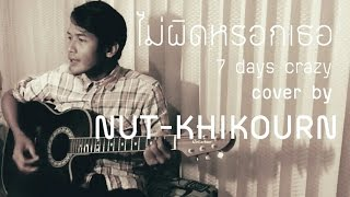ไม่ผิดหรอกเธอ - 7 Days Crazy (Feat. Ple Sammy) Cover by Nut-Khikourn
