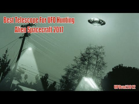 Best Telescope For UFO Hunting, Alien Spacecraft 2017
