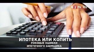 Ипотека или копить: Роковые ошибки ипотечного заемщика