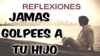 ► JAMAS GOLPEES A TU HIJO - REFLEXIONES HERMOSAS 2016