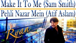 (Sam Smith) Make It To Me + (Atif Aslam) Pehli Nazar Mein - Ryan Dias MASH UP